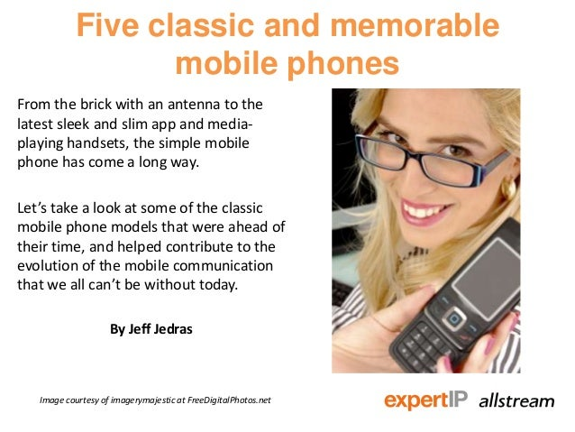 Five classic and memorablemobile phonesFrom the brick with an antenna to thelatest sleek and slim app and media-playing ha...