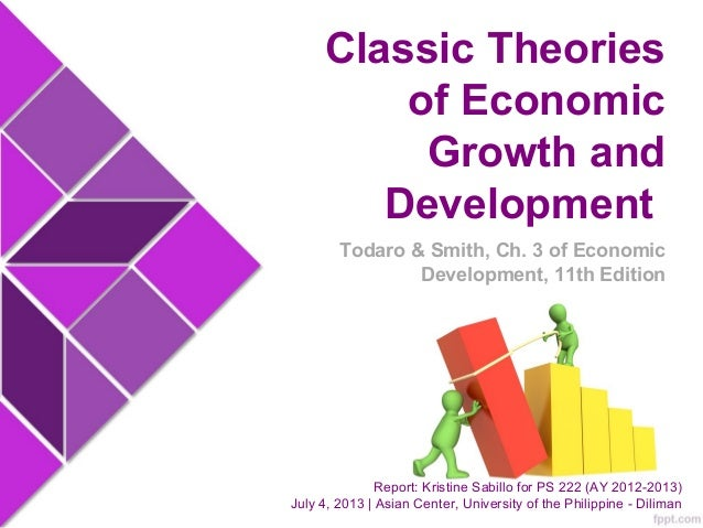 Classic Theories of Economic Growth and Development Report: Kristine Sabillo for PS 222 (AY 2012-2013) July 4, 2013 | Asia...