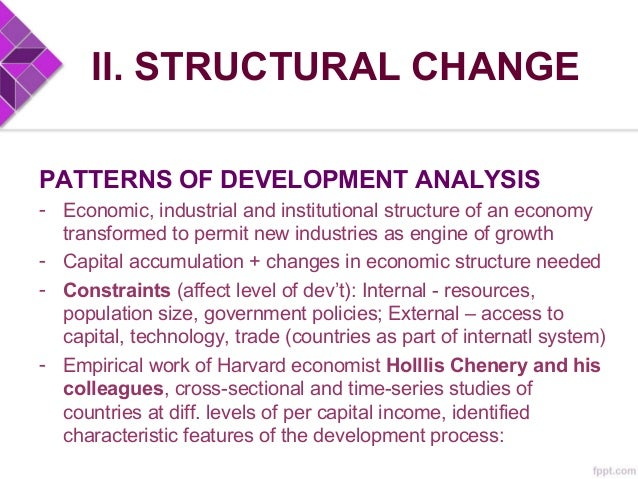 II. STRUCTURAL CHANGE PATTERNS OF DEVELOPMENT ANALYSIS • Shift from agri to industrial production • Steady accumulation of...
