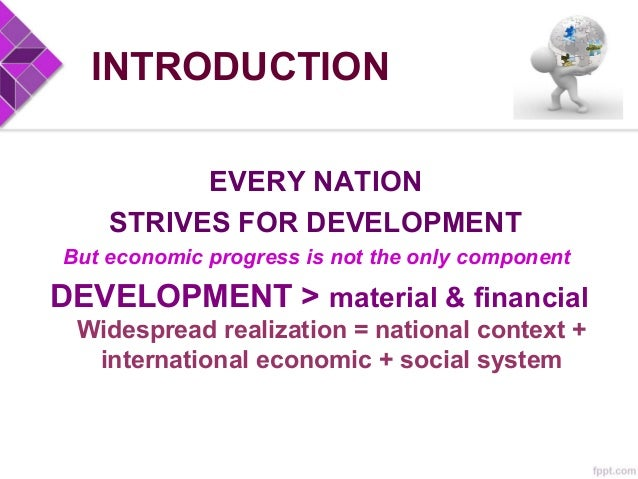 INTRODUCTION EVERY NATION STRIVES FOR DEVELOPMENT But economic progress is not the only component DEVELOPMENT > material &...