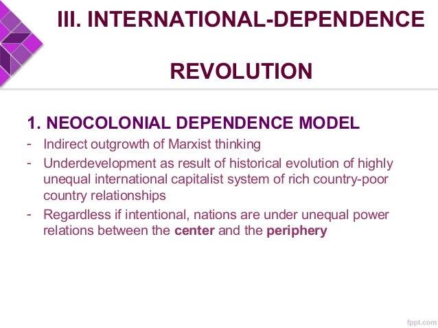 III. INTERNATIONAL-DEPENDENCE REVOLUTION 1. NEOCOLONIAL DEPENDENCE MODEL - Small elite ruling class (landlords, entreps, m...