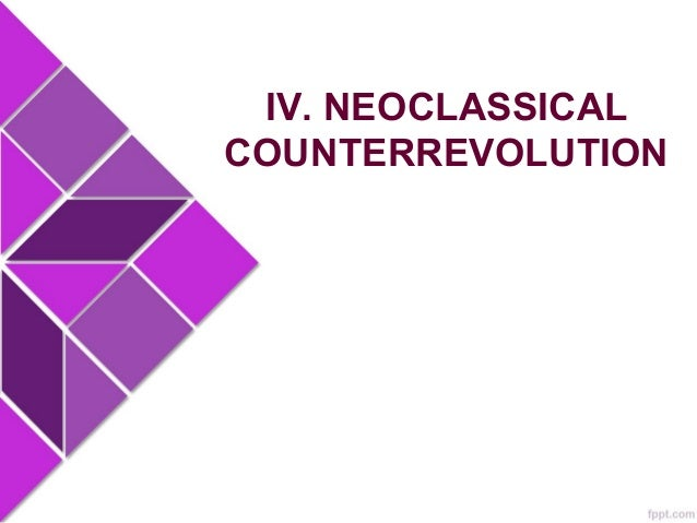 IV. NEOCLASSICAL COUNTERREVOLUTION Neoclassical counterrrevolution - Challenges statist models in favor of free markets, p...