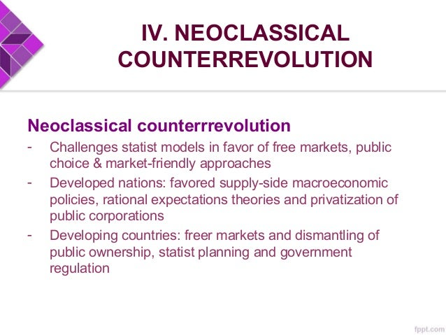 IV. NEOCLASSICAL COUNTERREVOLUTION Context - Emerged in the 1980s during political ascendancy of conservative governments ...