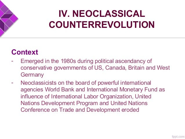 IV. NEOCLASSICAL COUNTERREVOLUTION Argument - Underdevelopment resulted from poor resource allocation because of incorrect...