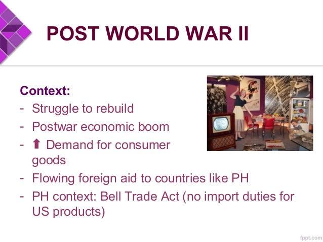 POST WORLD WAR II Context: - Struggle to rebuild - Postwar economic boom - Demand for consumer goods - Flowing foreign aid...