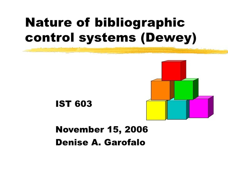 Nature of bibliographic control systems (Dewey) IST 603 November 15, 2006 Denise A. Garofalo
