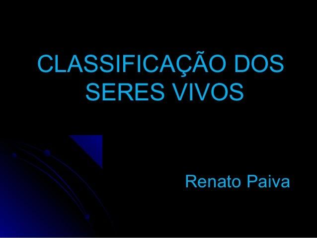 CLASSIFICAÇÃO DOSCLASSIFICAÇÃO DOS SERES VIVOSSERES VIVOS Renato PaivaRenato Paiva