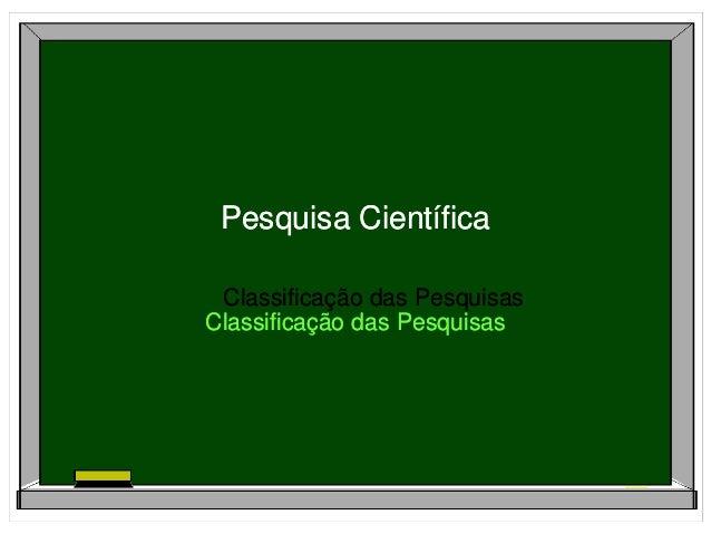 Classificação das Pesquisas Pesquisa Científica Classificação das Pesquisas Classificação das Pesquisas Pesquisa Científic...
