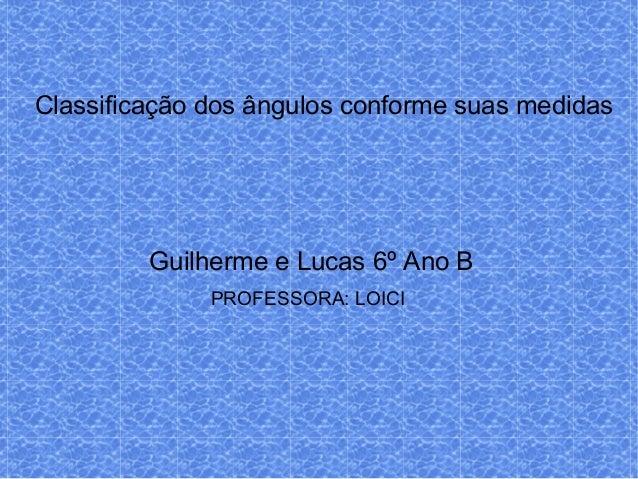Classificação dos ângulos conforme suas medidasGuilherme e Lucas 6º Ano BPROFESSORA: LOICI