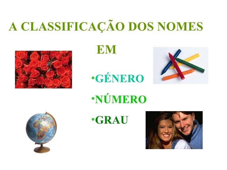 A CLASSIFICAÇÃO DOS NOMES EM <ul><li>GÉNERO </li></ul><ul><li>NÚMERO   </li></ul><ul><li>GRAU </li></ul>