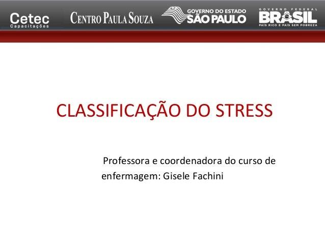 CLASSIFICAÇÃO DO STRESS Professora e coordenadora do curso de enfermagem: Gisele Fachini