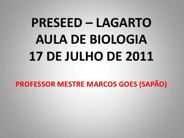 PRESEED – LAGARTO    AULA DE BIOLOGIA   17 DE JULHO DE 2011PROFESSOR MESTRE MARCOS GOES (SAPÃO)