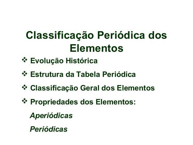 Classificação Periódica dos Elementos  Evolução Histórica  Estrutura da Tabela Periódica  Classificação Geral dos Eleme...