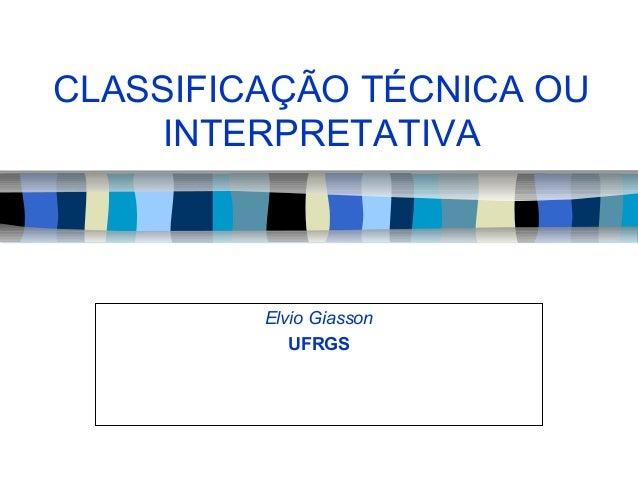 CLASSIFICAÇÃO TÉCNICA OU INTERPRETATIVA  Elvio Giasson UFRGS