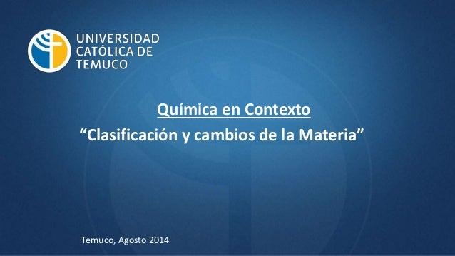 """Química en Contexto """"Clasificación y cambios de la Materia"""" Temuco, Agosto 2014"""