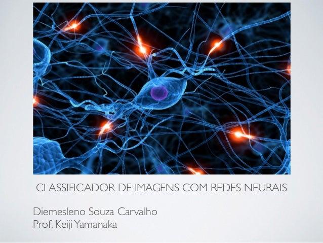 CLASSIFICADOR DE IMAGENS COM REDES NEURAIS Diemesleno Souza Carvalho Prof. KeijiYamanaka