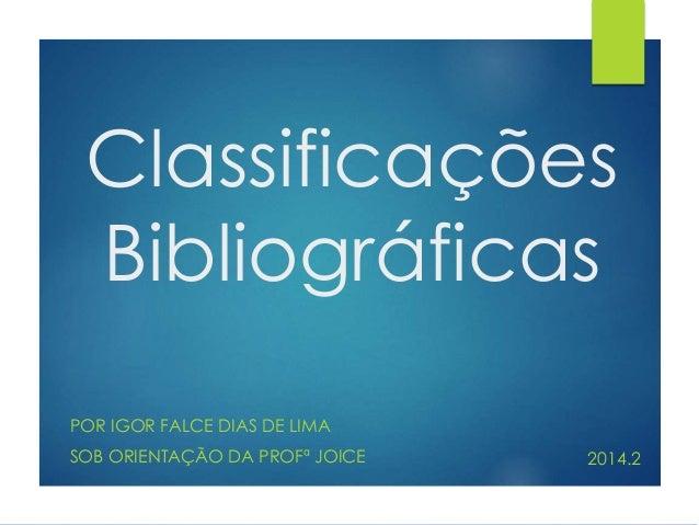 Classificações  Bibliográficas  POR IGOR FALCE DIAS DE LIMA  SOB ORIENTAÇÃO DA PROFª JOICE 2014.2