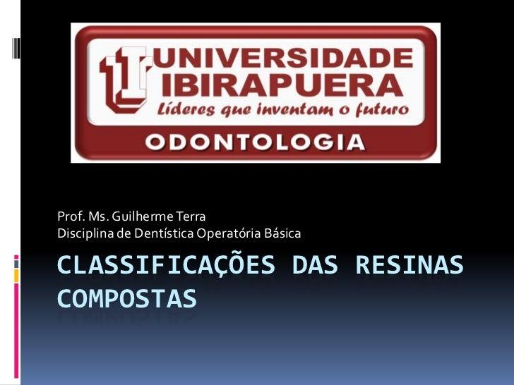 Prof. Ms. Guilherme TerraDisciplina de Dentística Operatória BásicaCLASSIFICAÇÕES DAS RESINASCOMPOSTAS