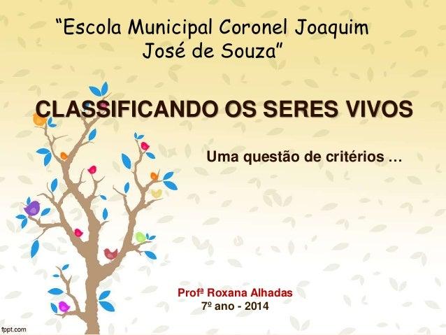 """CLASSIFICANDO OS SERES VIVOS Uma questão de critérios … """"Escola Municipal Coronel Joaquim José de Souza"""" Profª Roxana Alha..."""