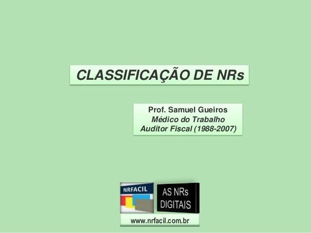 CLASSIFICAÇÃO DE NRs Prof. Samuel Gueiros Médico do Trabalho Auditor Fiscal (1988-2007)  www.nrfacil.com.br