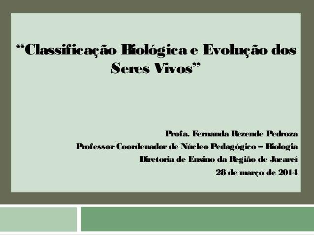 """""""Classificação Biológica e Evolução dos  Seres Vivos""""  Profa. Fernanda Rezende Pedroza  Professor Coordenador de Núcleo Pe..."""