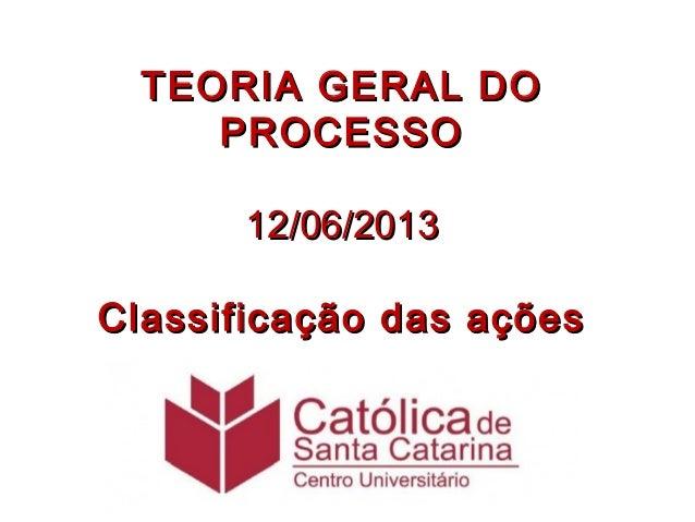 TEORIA GERAL DOTEORIA GERAL DOPROCESSOPROCESSO12/06/201312/06/2013Classificação das açõesClassificação das ações