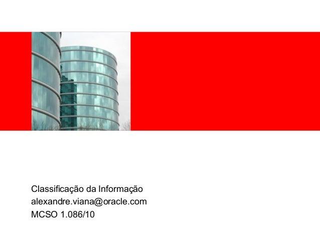 <Insert Picture Here> Classificação da Informação alexandre.viana@oracle.com MCSO 1.086/10