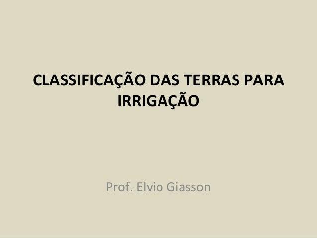CLASSIFICAÇÃO DAS TERRAS PARA IRRIGAÇÃO Prof. Elvio Giasson