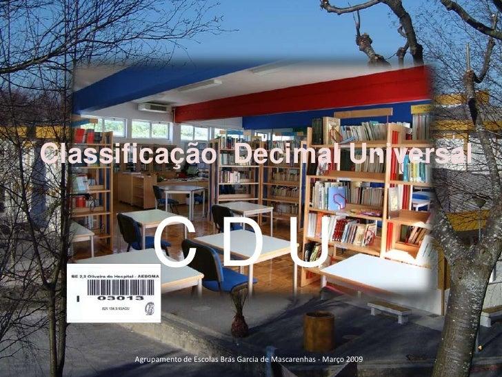 Classificação  Decimal Universal<br />C D U<br />Agrupamento de Escolas Brás Garcia de Mascarenhas - Março 2009<br />