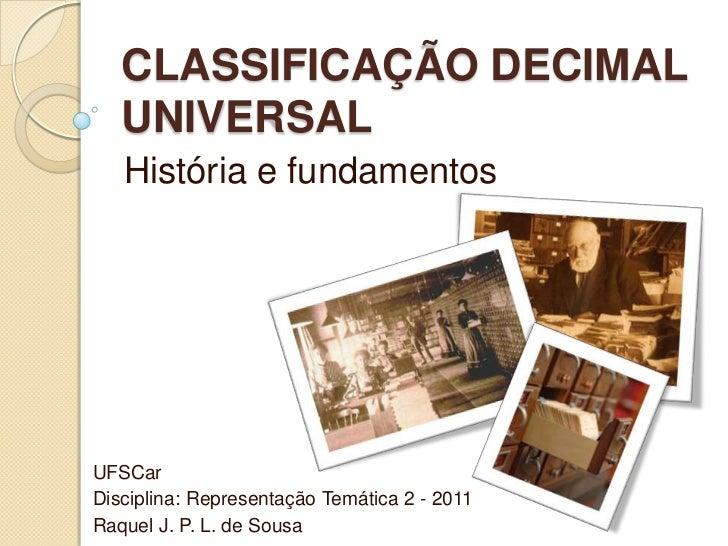CLASSIFICAÇÃO DECIMAL   UNIVERSAL   História e fundamentosUFSCarDisciplina: Representação Temática 2 - 2011Raquel J. P. L....
