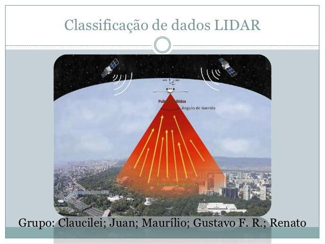 Classificação de dados LIDARGrupo: Claucilei; Juan; Maurílio; Gustavo F. R.; Renato