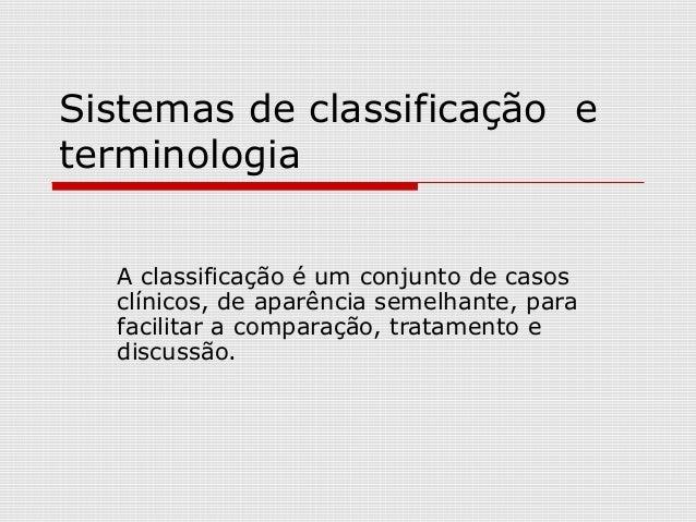 Sistemas de classificação e terminologia A classificação é um conjunto de casos clínicos, de aparência semelhante, para fa...