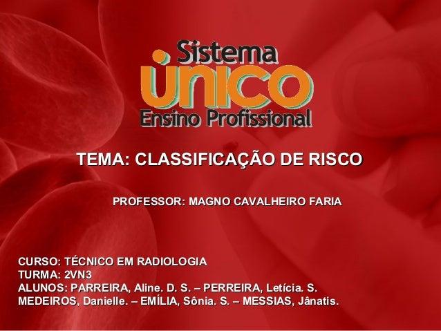 TEMA: CLASSIFICAÇÃO DE RISCO PROFESSOR: MAGNO CAVALHEIRO FARIA  CURSO: TÉCNICO EM RADIOLOGIA TURMA: 2VN3 ALUNOS: PARREIRA,...