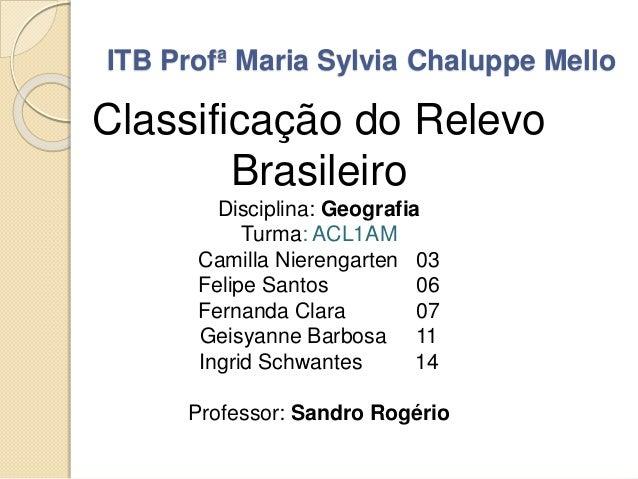 ITB Profª Maria Sylvia Chaluppe Mello Classificação do Relevo Brasileiro Disciplina: Geografia Turma: ACL1AM Camilla Niere...