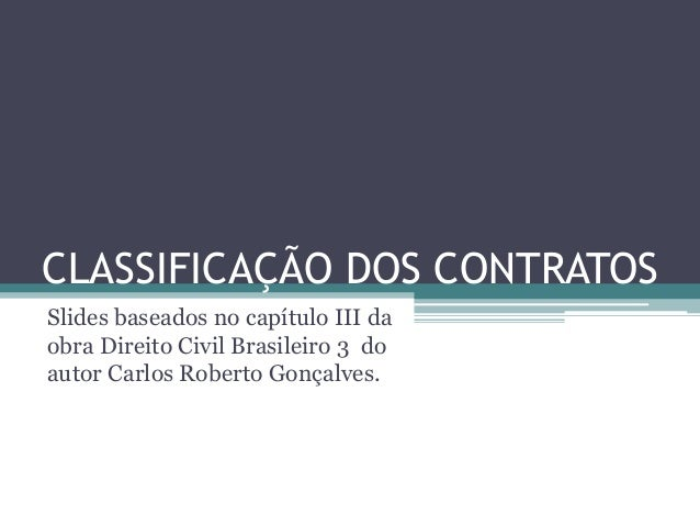 CLASSIFICAÇÃO DOS CONTRATOS Slides baseados no capítulo III da obra Direito Civil Brasileiro 3 do autor Carlos Roberto Gon...