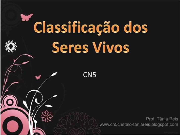 Classificação dos SeresVivos<br />CN5<br />Prof. Tânia Reis<br />www.cn5cristelo-taniareis.blogspot.com<br />