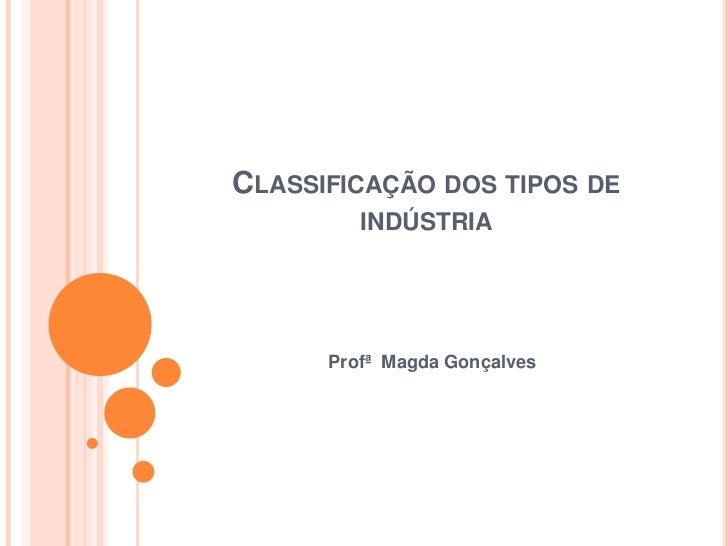 CLASSIFICAÇÃO DOS TIPOS DE         INDÚSTRIA      Profª Magda Gonçalves