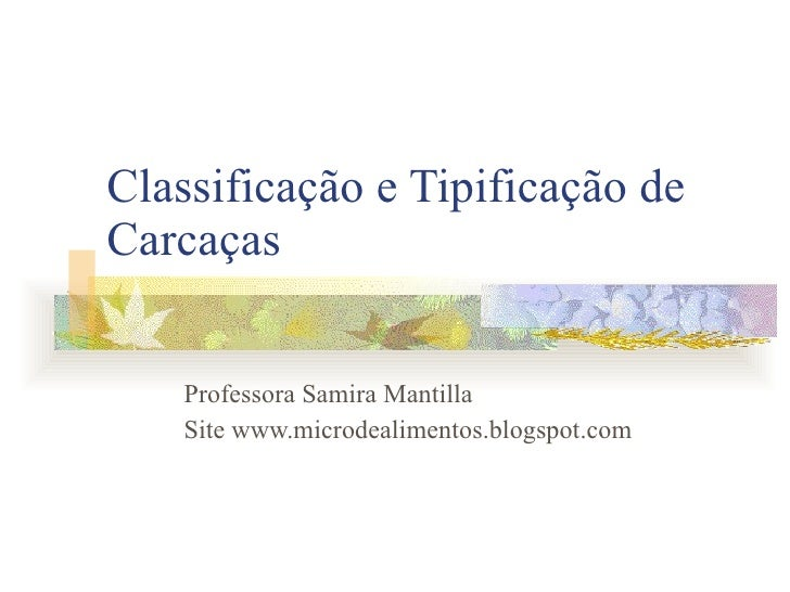 Classificação e Tipificação de Carcaças Professora Samira Mantilla Site www.microdealimentos.blogspot.com