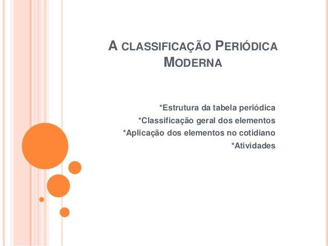 A CLASSIFICAÇÃO PERIÓDICA MODERNA *Estrutura da tabela periódica *Classificação geral dos elementos *Aplicação dos element...
