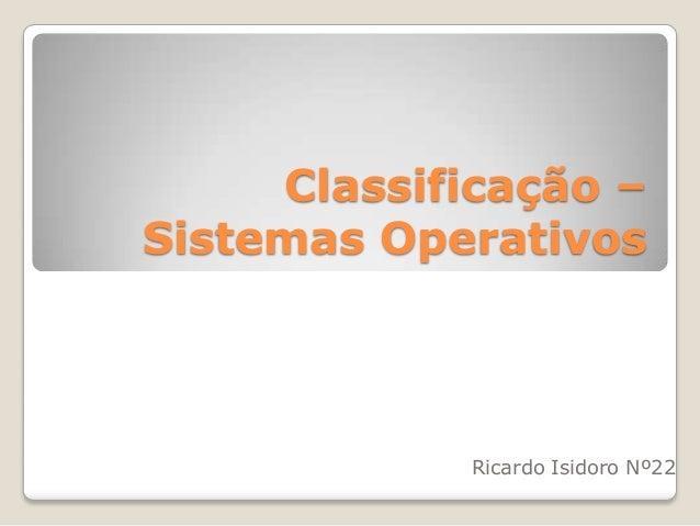 Classificação – Sistemas Operativos  Ricardo Isidoro Nº22