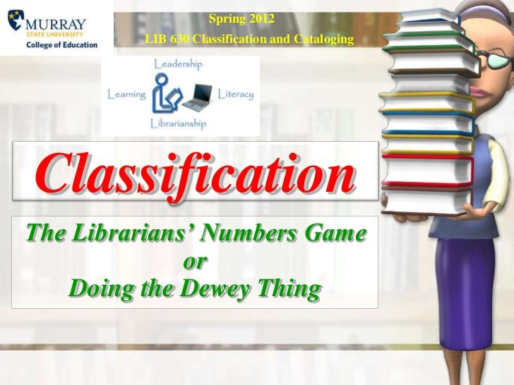 Spring 2012         LIB 630 Classification and CatalogingClassificationThe Librarians' Numbers Game              or    Doi...