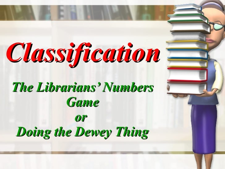 Classification The Librarians' Numbers Game or  Doing the Dewey Thing