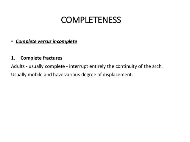 COMPLETENESS • Complete versus incomplete 1. Complete fractures Adults - usually complete - interrupt entirely the continu...
