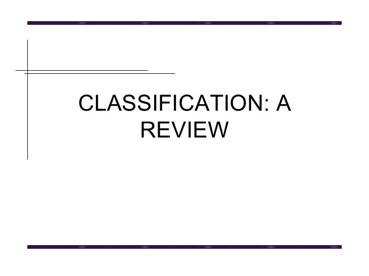 CLASSIFICATION: A REVIEW