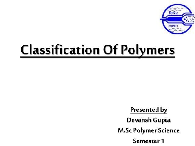 Classification Of Polymers Presented by Devansh Gupta M.ScPolymer Science Semester 1