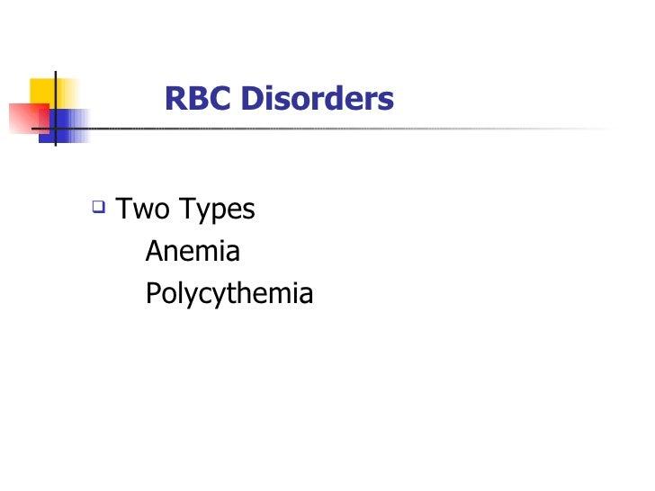 RBC Disorders <ul><li>Two Types </li></ul><ul><li>Anemia </li></ul><ul><li>Polycythemia </li></ul>