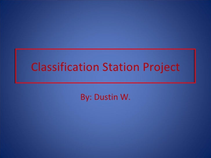 Classification Station Project By: Dustin W.