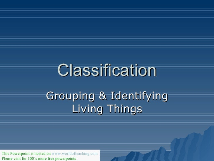 Classification Grouping & Identifying Living Things This Powerpoint is hosted on  www.worldofteaching.com Please visit for...