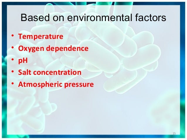 Based on environmental factors • Temperature • Oxygen dependence • pH • Salt concentration • Atmospheric pressure 15