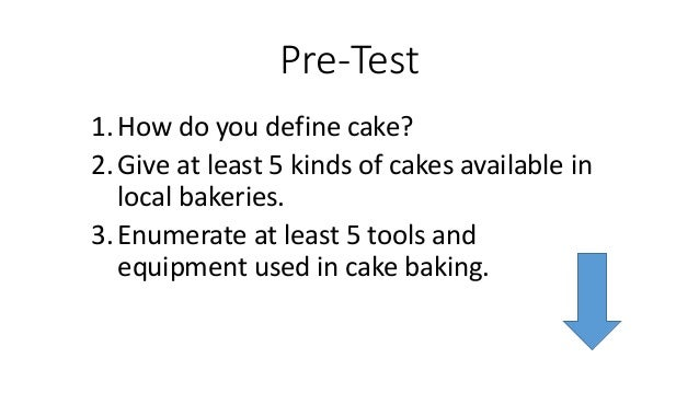 Pre-Test 1.How do you define cake? 2.Give at least 5 kinds of cakes available in local bakeries. 3.Enumerate at least 5 to...